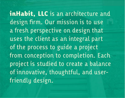 inHabit, LLC is an architecture and design firm. Our mission is to use a fresh                  perspective on design that uses the client as an integral part of the process                  to guide a project from conception to completion. Each project is studied to                  create a balance of innovative, thoughtful, and user-friendly design.